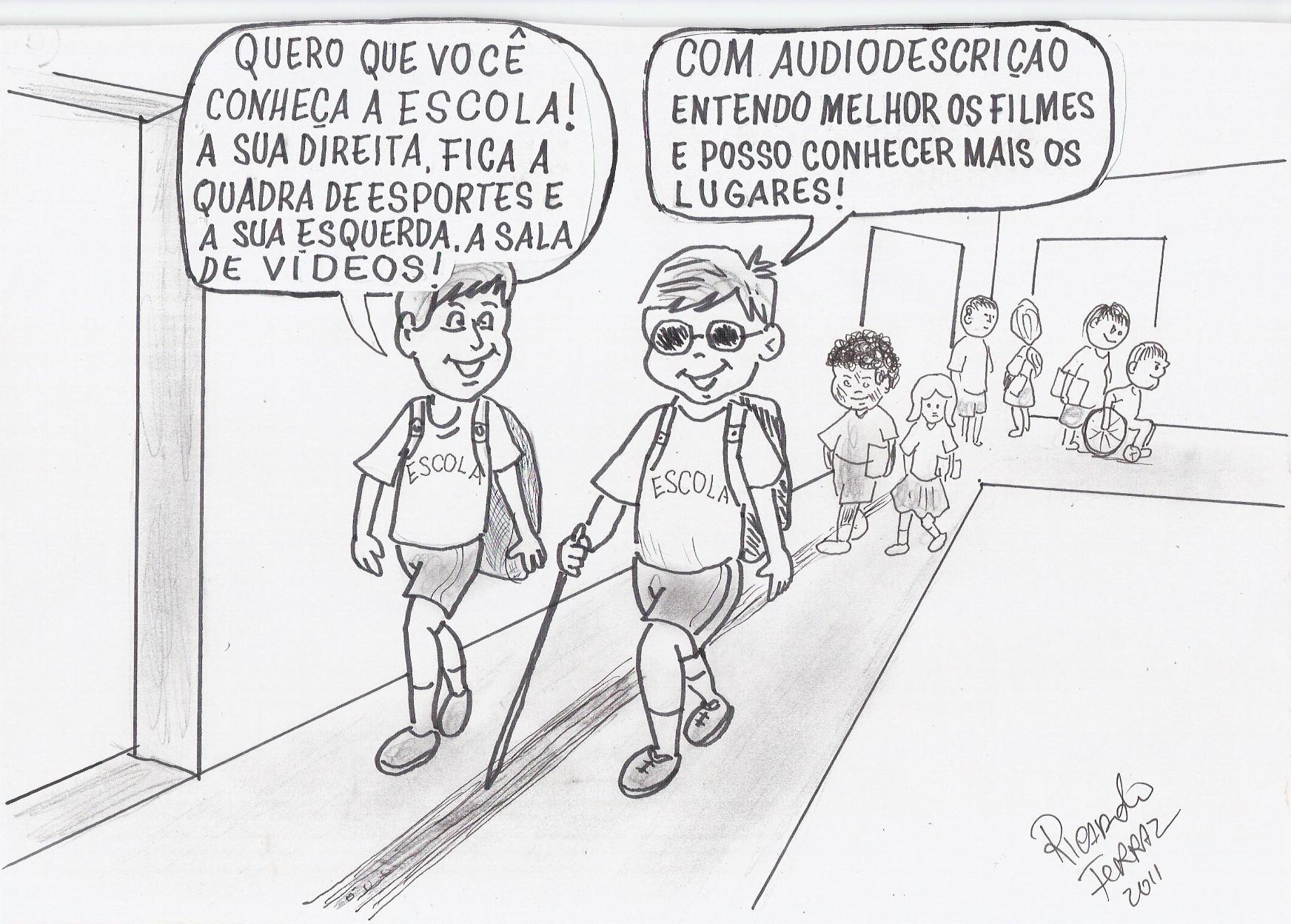 A charge de Ricardo Ferraz mostra dois alunos caminhando e conversando animados pelo corredor da escola. Um deles é cego e ambos estão com uniformes e carregam mochilas nas costas. Ao fundo, vários outros alunos, dentre eles um aluno na cadeira de rodas. O aluno da esquerda vira-se para o colega cego e diz: QUERO QUE VOCÊ CONHEÇA A ESCOLA! A SUA DIREITA, FICA A QUADRA DE ESPORTES E A SUA ESQUERDA, A SALA DE VÍDEOS! O aluno cego, com óculos escuros e bengala apoiada no piso tátil, responde sorridente: COM AUDIODESCRIÇÃO ENTENDO MELHOR OS FILMES E POSSO CONHECER MAIS OS LUGARES! As falas dos dois estão dentro de balões.